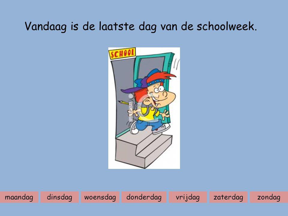 maandagdinsdagwoensdagdonderdagvrijdagzaterdagzondag Vandaag is de laatste dag van de schoolweek.
