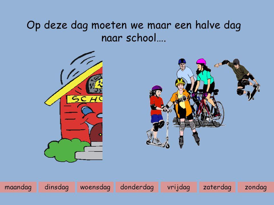 maandagdinsdagwoensdagdonderdagvrijdagzaterdagzondag Op deze dag moeten we maar een halve dag naar school….