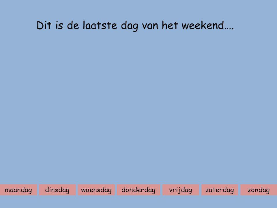 maandagdinsdagwoensdagdonderdagvrijdagzaterdagzondag Dit is de laatste dag van het weekend….