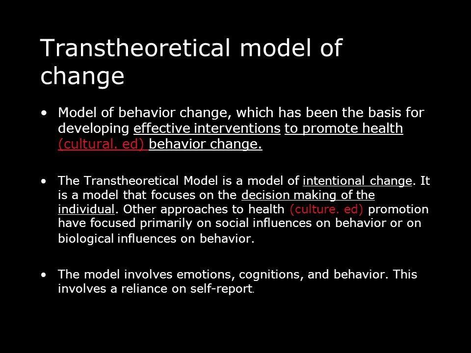 Transtheoretical model of change •Model of behavior change, which has been the basis for developing effective interventions to promote health (cultural.