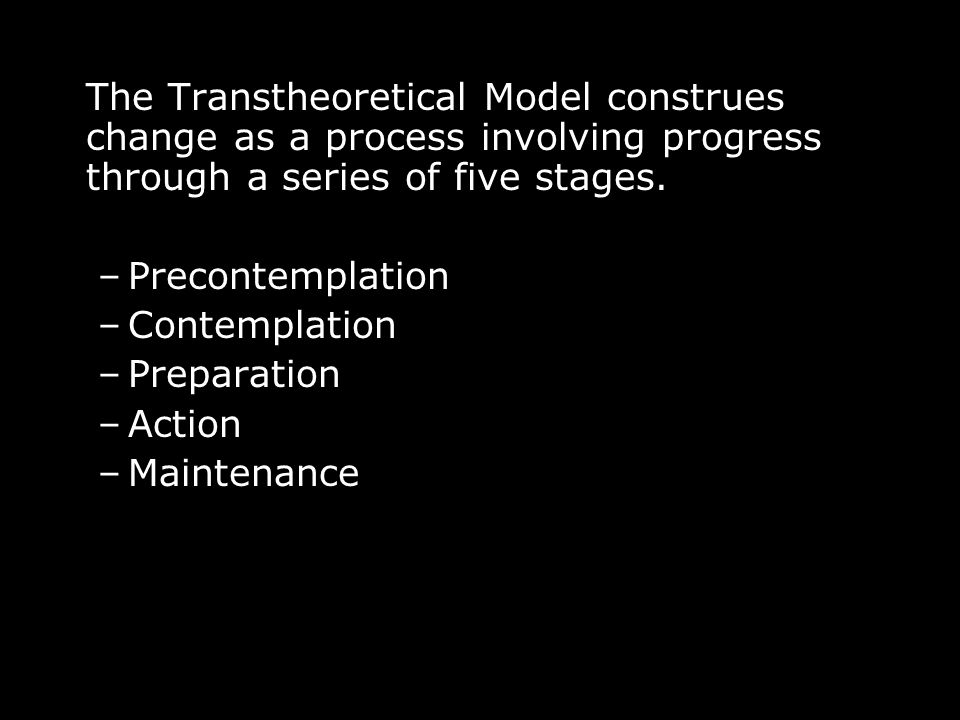 The Transtheoretical Model construes change as a process involving progress through a series of five stages.