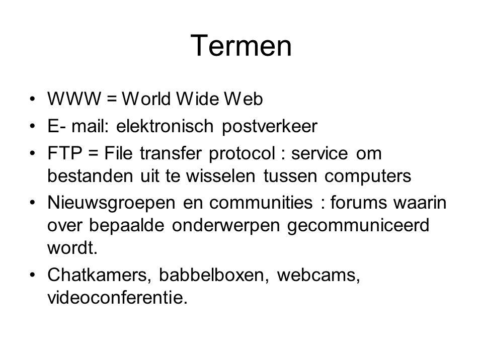 Termen •WWW = World Wide Web •E- mail: elektronisch postverkeer •FTP = File transfer protocol : service om bestanden uit te wisselen tussen computers •Nieuwsgroepen en communities : forums waarin over bepaalde onderwerpen gecommuniceerd wordt.