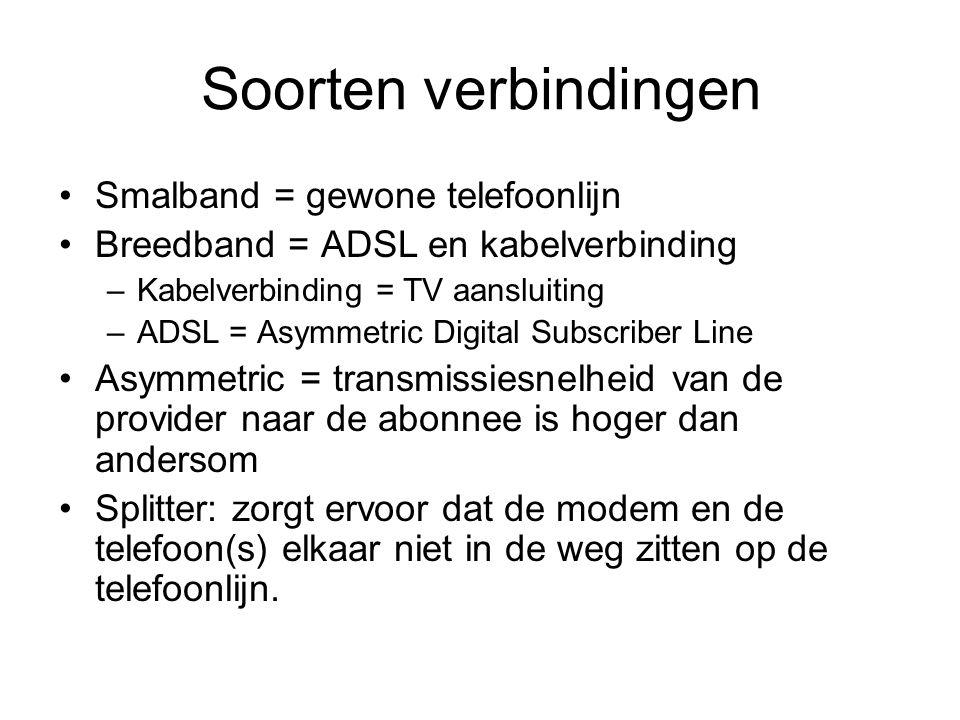 Soorten verbindingen •Smalband = gewone telefoonlijn •Breedband = ADSL en kabelverbinding –Kabelverbinding = TV aansluiting –ADSL = Asymmetric Digital Subscriber Line •Asymmetric = transmissiesnelheid van de provider naar de abonnee is hoger dan andersom •Splitter: zorgt ervoor dat de modem en de telefoon(s) elkaar niet in de weg zitten op de telefoonlijn.