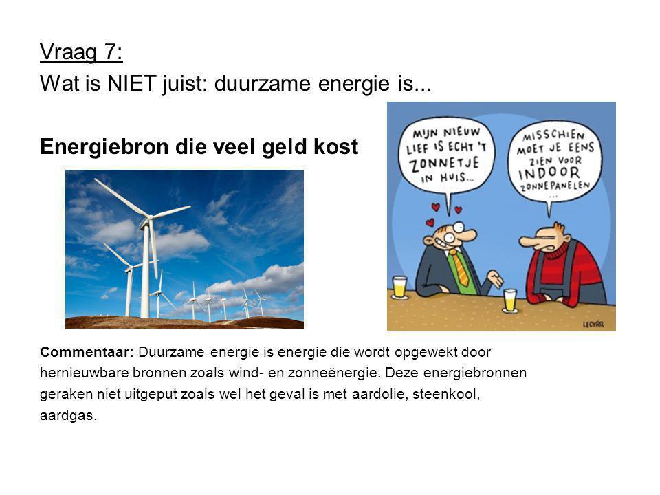 Vraag 7: Wat is NIET juist: duurzame energie is...