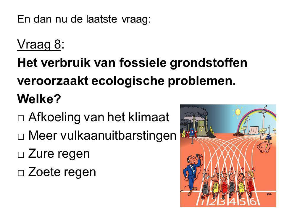 En dan nu de laatste vraag: Vraag 8: Het verbruik van fossiele grondstoffen veroorzaakt ecologische problemen.