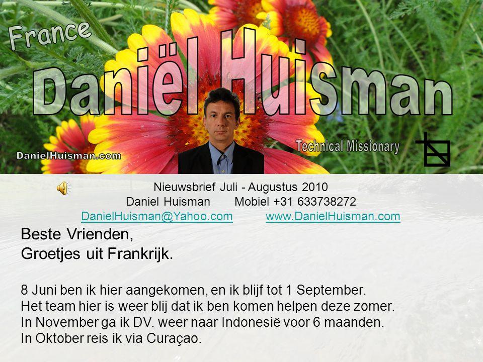 Nieuwsbrief Juli - Augustus 2010 Daniel Huisman Mobiel +31 633738272 DanielHuisman@Yahoo.comDanielHuisman@Yahoo.com www.DanielHuisman.comwww.DanielHuisman.com Beste Vrienden, Groetjes uit Frankrijk.