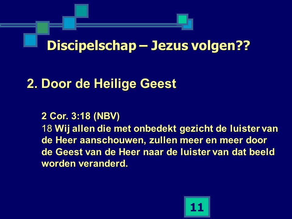 11 Discipelschap – Jezus volgen?? 2. Door de Heilige Geest 2 Cor. 3:18 (NBV) 18 Wij allen die met onbedekt gezicht de luister van de Heer aanschouwen,