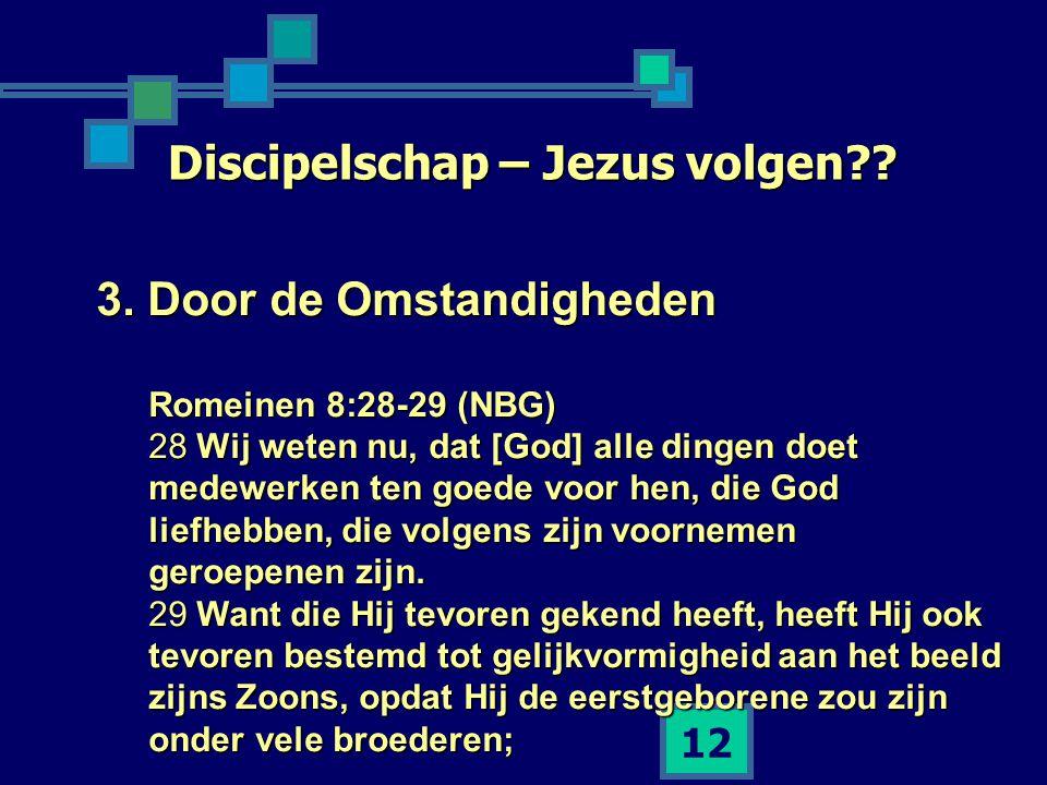 12 Discipelschap – Jezus volgen?? 3. Door de Omstandigheden Romeinen 8:28-29 (NBG) 28 Wij weten nu, dat [God] alle dingen doet medewerken ten goede vo