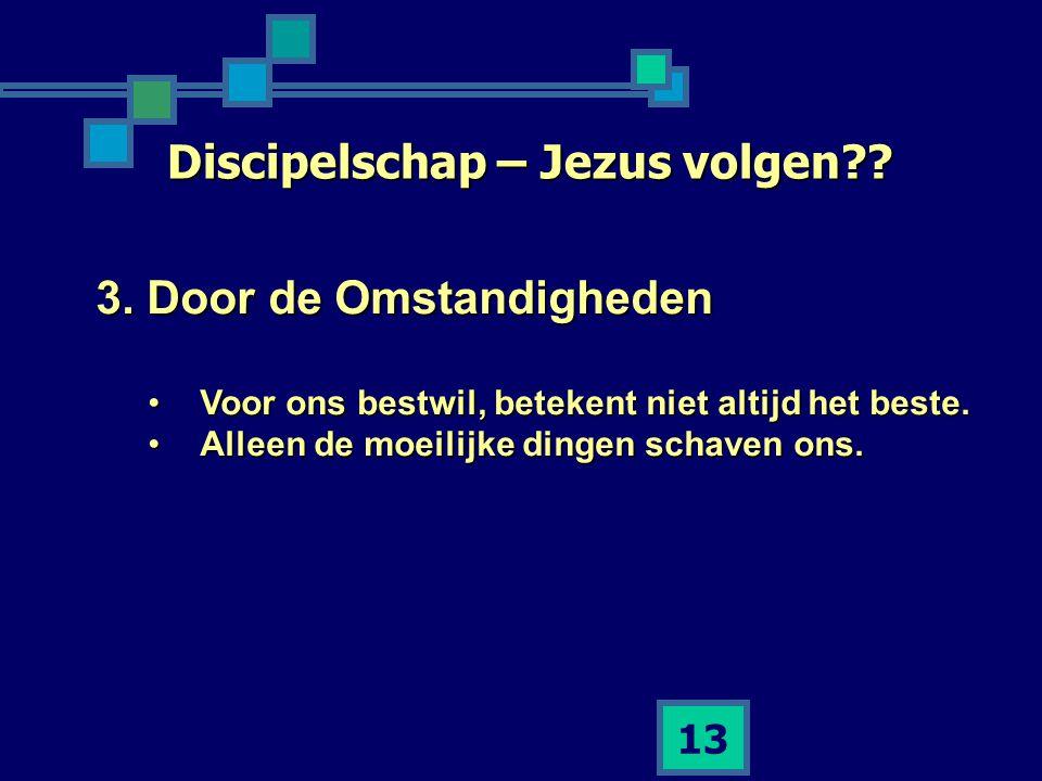 13 Discipelschap – Jezus volgen?? 3. Door de Omstandigheden •Voor ons bestwil, betekent niet altijd het beste. •Alleen de moeilijke dingen schaven ons