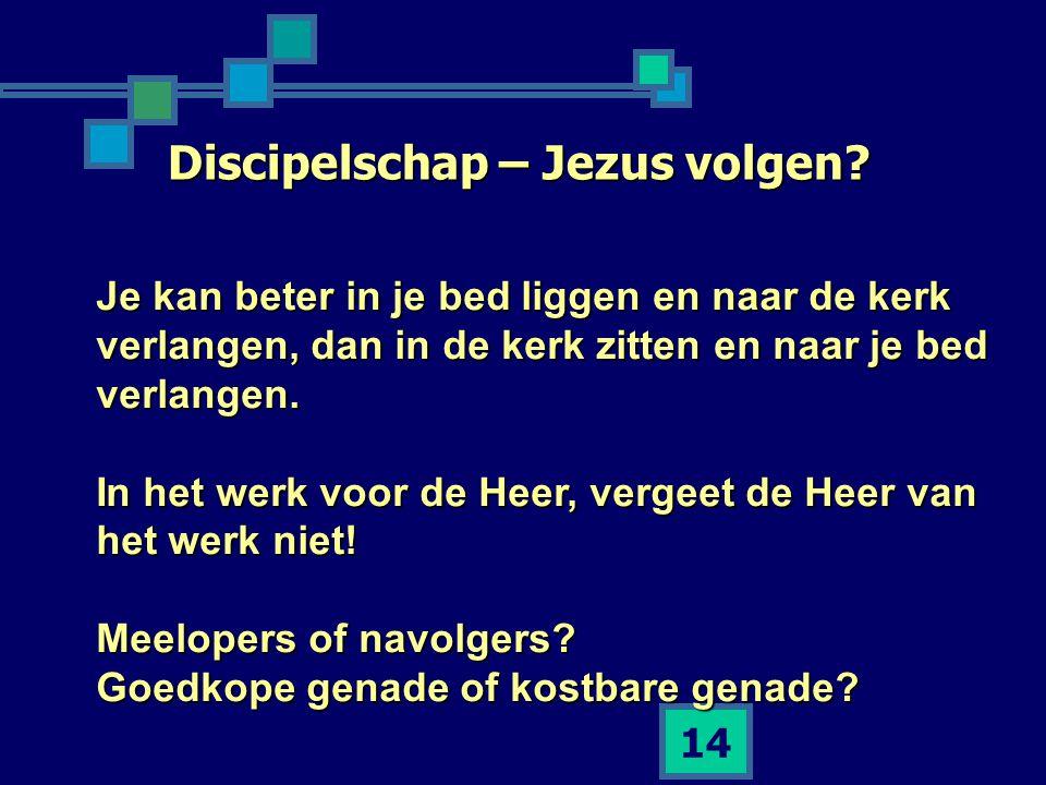 14 Discipelschap – Jezus volgen? Je kan beter in je bed liggen en naar de kerk verlangen, dan in de kerk zitten en naar je bed verlangen. In het werk