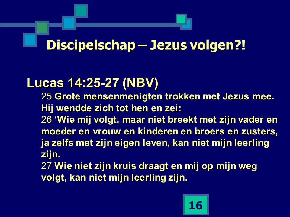 16 Discipelschap – Jezus volgen?! Lucas 14:25-27 (NBV) 25 Grote mensenmenigten trokken met Jezus mee. Hij wendde zich tot hen en zei: 26 'Wie mij volg