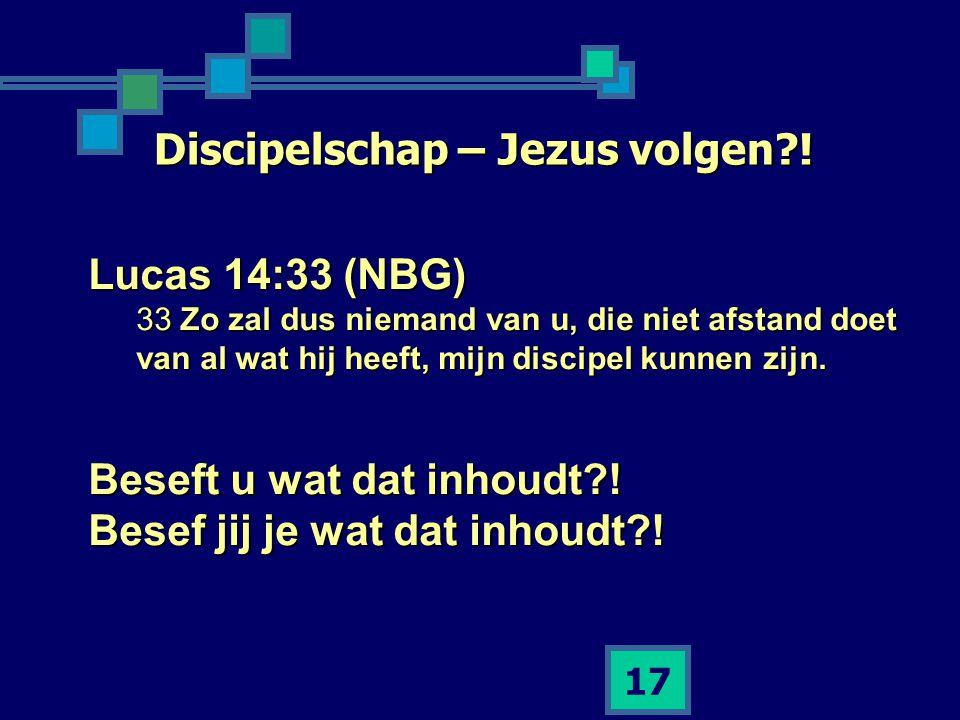 17 Discipelschap – Jezus volgen?! Lucas 14:33 (NBG) 33 Zo zal dus niemand van u, die niet afstand doet van al wat hij heeft, mijn discipel kunnen zijn