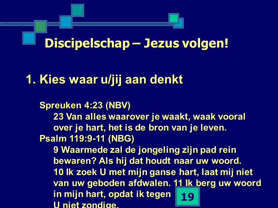 19 Discipelschap – Jezus volgen! 1.Kies waar u/jij aan denkt Spreuken 4:23 (NBV) 23 Van alles waarover je waakt, waak vooral over je hart, het is de b