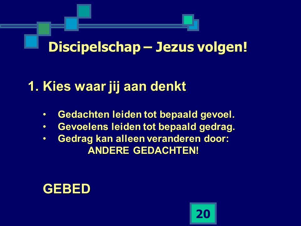 20 Discipelschap – Jezus volgen! 1.Kies waar jij aan denkt •Gedachten leiden tot bepaald gevoel. •Gevoelens leiden tot bepaald gedrag. •Gedrag kan all