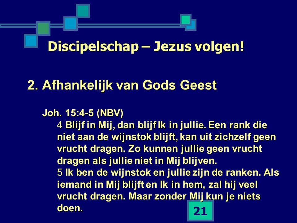 21 Discipelschap – Jezus volgen! 2.Afhankelijk van Gods Geest Joh. 15:4-5 (NBV) 4 Blijf in Mij, dan blijf Ik in jullie. Een rank die niet aan de wijns