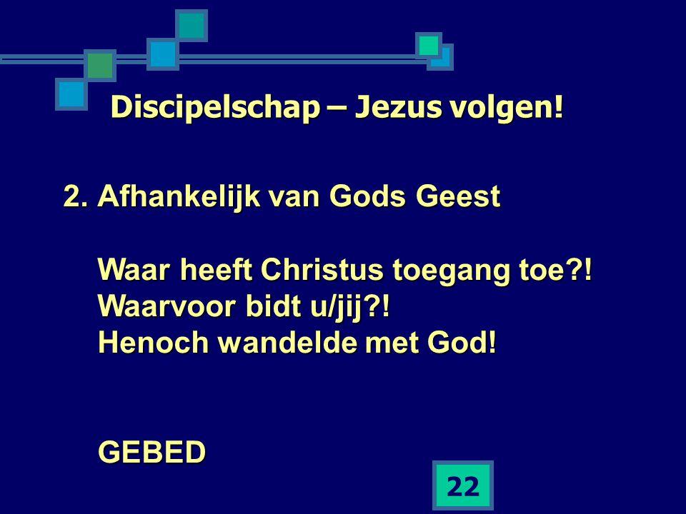 22 Discipelschap – Jezus volgen! 2.Afhankelijk van Gods Geest Waar heeft Christus toegang toe?! Waarvoor bidt u/jij?! Henoch wandelde met God! GEBED