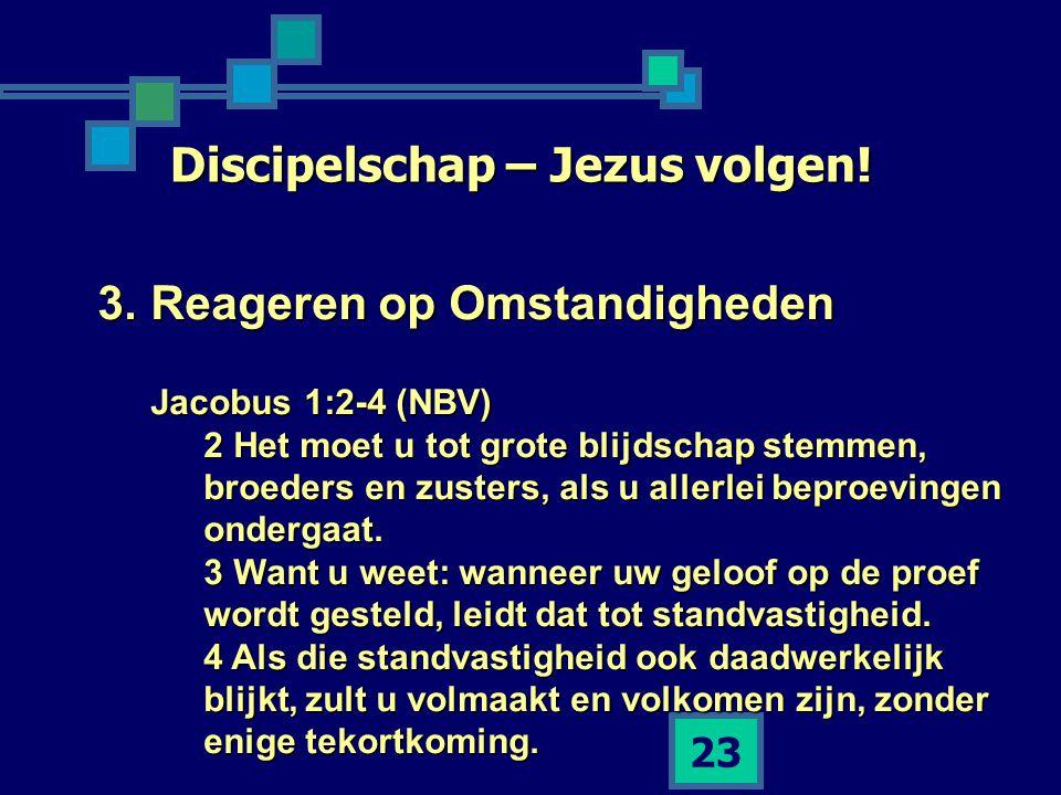 23 Discipelschap – Jezus volgen! 3.Reageren op Omstandigheden Jacobus 1:2-4 (NBV) 2 Het moet u tot grote blijdschap stemmen, broeders en zusters, als