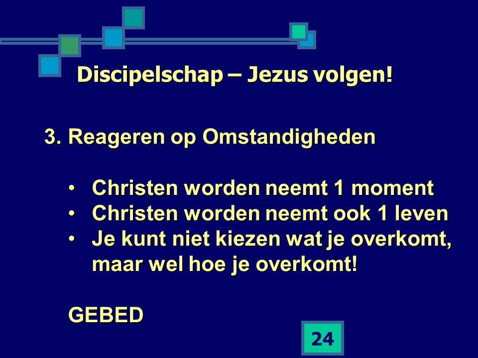 24 Discipelschap – Jezus volgen! 3.Reageren op Omstandigheden •Christen worden neemt 1 moment •Christen worden neemt ook 1 leven •Je kunt niet kiezen