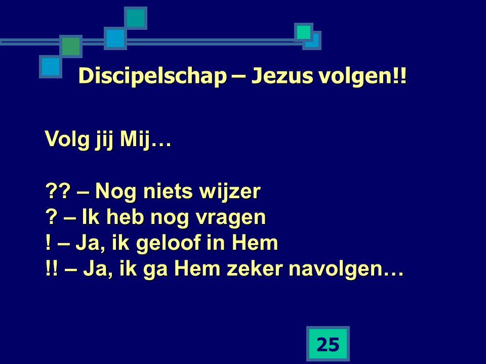 25 Discipelschap – Jezus volgen!! Volg jij Mij… ?? – Nog niets wijzer ? – Ik heb nog vragen ! – Ja, ik geloof in Hem !! – Ja, ik ga Hem zeker navolgen