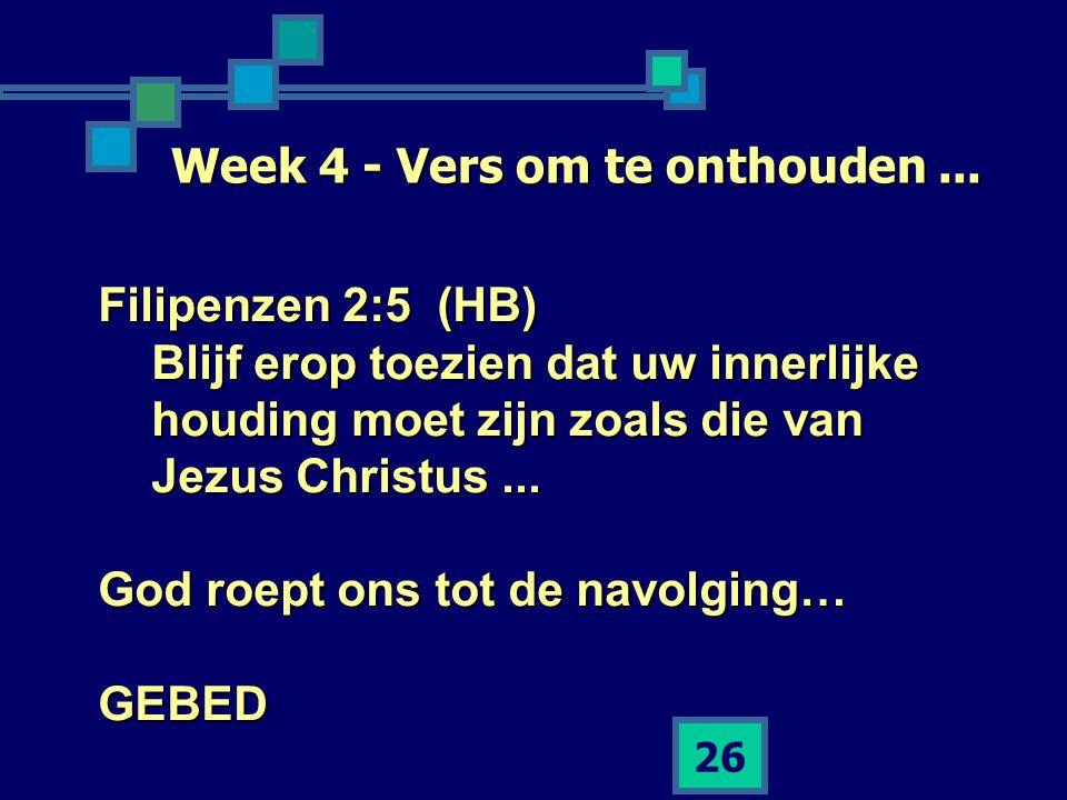 26 Week 4 - Vers om te onthouden... Filipenzen 2:5 (HB) Blijf erop toezien dat uw innerlijke houding moet zijn zoals die van Jezus Christus... God roe