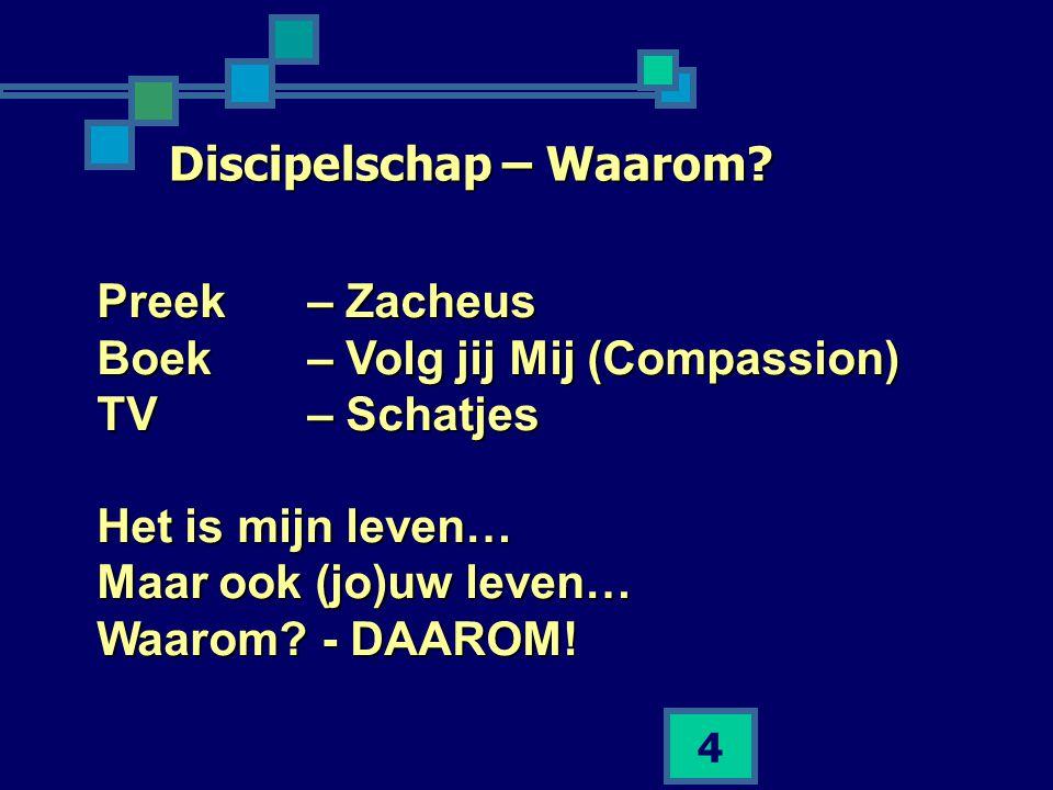 4 Discipelschap – Waarom? Preek– Zacheus Boek – Volg jij Mij (Compassion) TV – Schatjes Het is mijn leven… Maar ook (jo)uw leven… Waarom? - DAAROM!