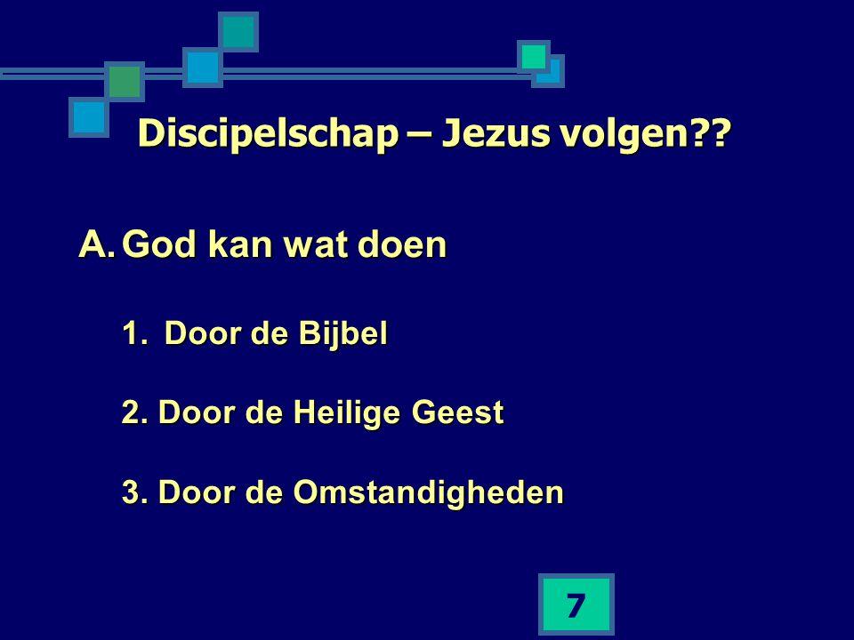 7 Discipelschap – Jezus volgen?? A.God kan wat doen 1.Door de Bijbel 2. Door de Heilige Geest 3. Door de Omstandigheden