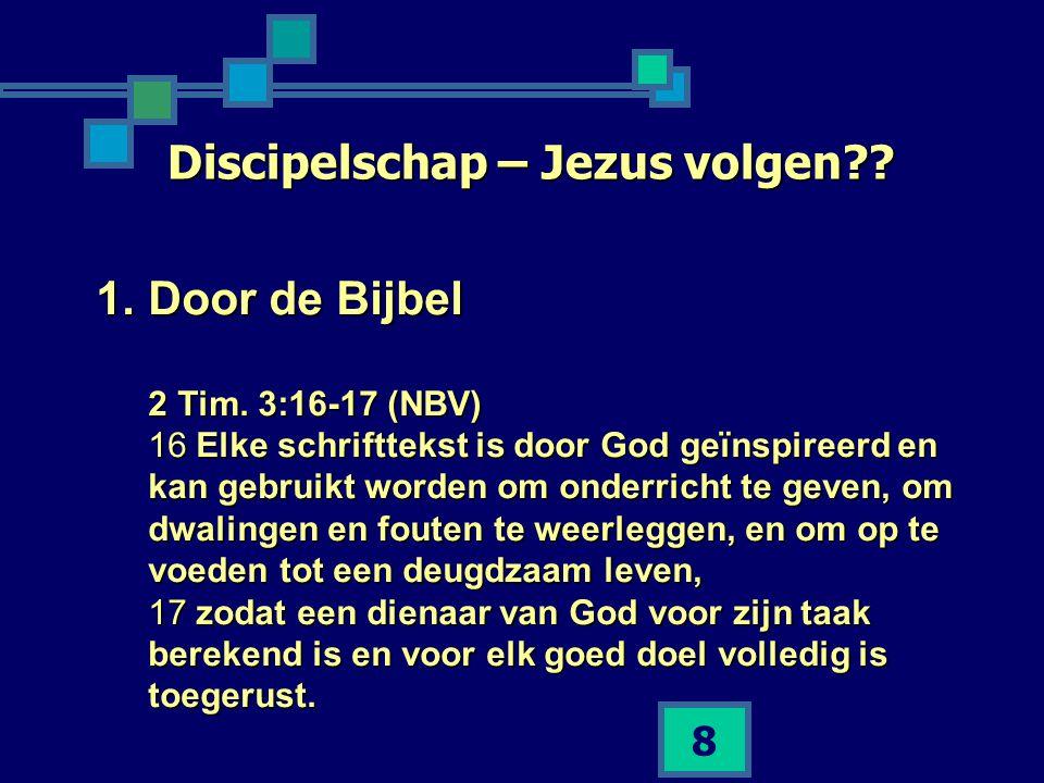 8 Discipelschap – Jezus volgen?? 1.Door de Bijbel 2 Tim. 3:16-17 (NBV) 16 Elke schrifttekst is door God geïnspireerd en kan gebruikt worden om onderri