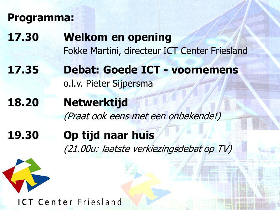 Programma: 17.30Welkom en opening Fokke Martini, directeur ICT Center Friesland 17.35 Debat: Goede ICT - voornemens o.l.v. Pieter Sijpersma 18.20 Netw
