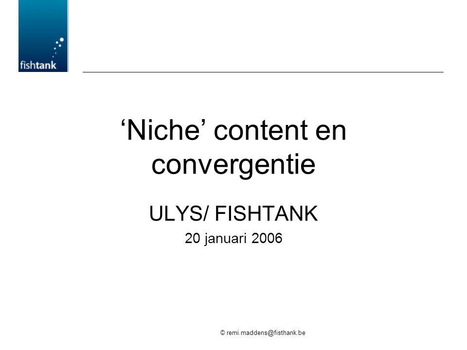 © remi.maddens@fisthank.be 'Niche' content en convergentie ULYS/ FISHTANK 20 januari 2006