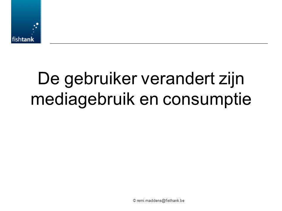 © remi.maddens@fisthank.be De gebruiker verandert zijn mediagebruik en consumptie