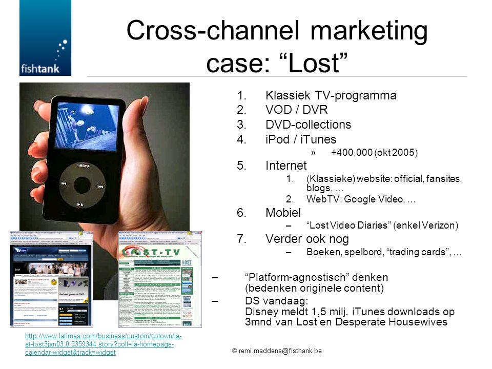 © remi.maddens@fisthank.be Cross-channel marketing case: Lost 1.Klassiek TV-programma 2.VOD / DVR 3.DVD-collections 4.iPod / iTunes »+400,000 (okt 2005) 5.Internet 1.(Klassieke) website: official, fansites, blogs, … 2.WebTV: Google Video, … 6.Mobiel – Lost Video Diaries (enkel Verizon) 7.Verder ook nog –Boeken, spelbord, trading cards , … – Platform-agnostisch denken (bedenken originele content) –DS vandaag: Disney meldt 1,5 milj.
