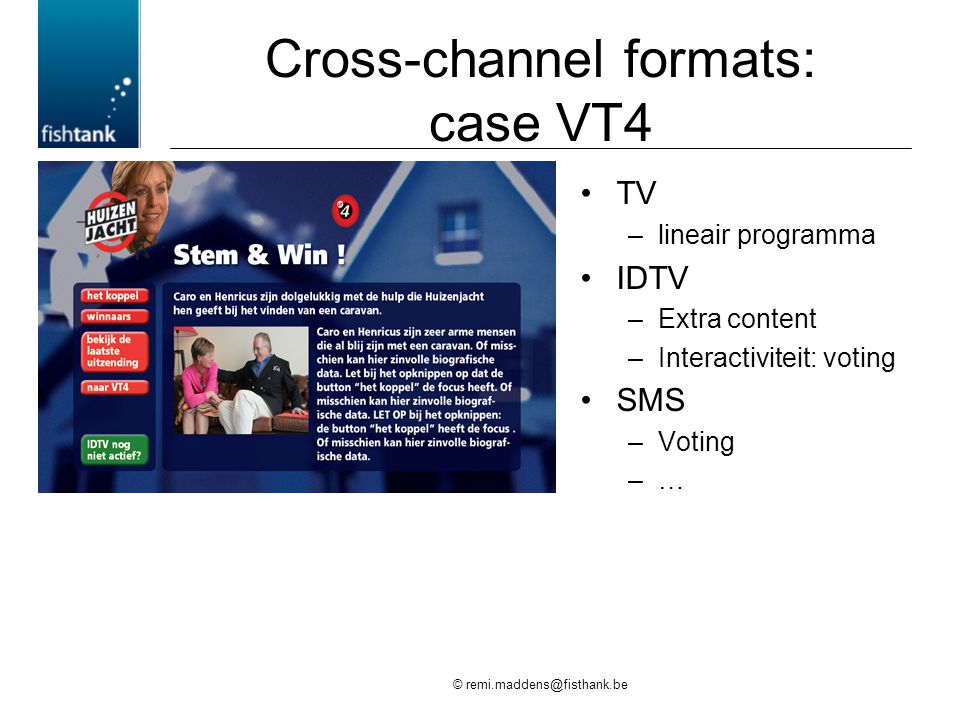 © remi.maddens@fisthank.be Cross-channel formats: case VT4 •TV –lineair programma •IDTV –Extra content –Interactiviteit: voting •SMS –Voting –…