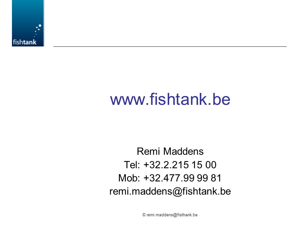 © remi.maddens@fisthank.be www.fishtank.be Remi Maddens Tel: +32.2.215 15 00 Mob: +32.477.99 99 81 remi.maddens@fishtank.be