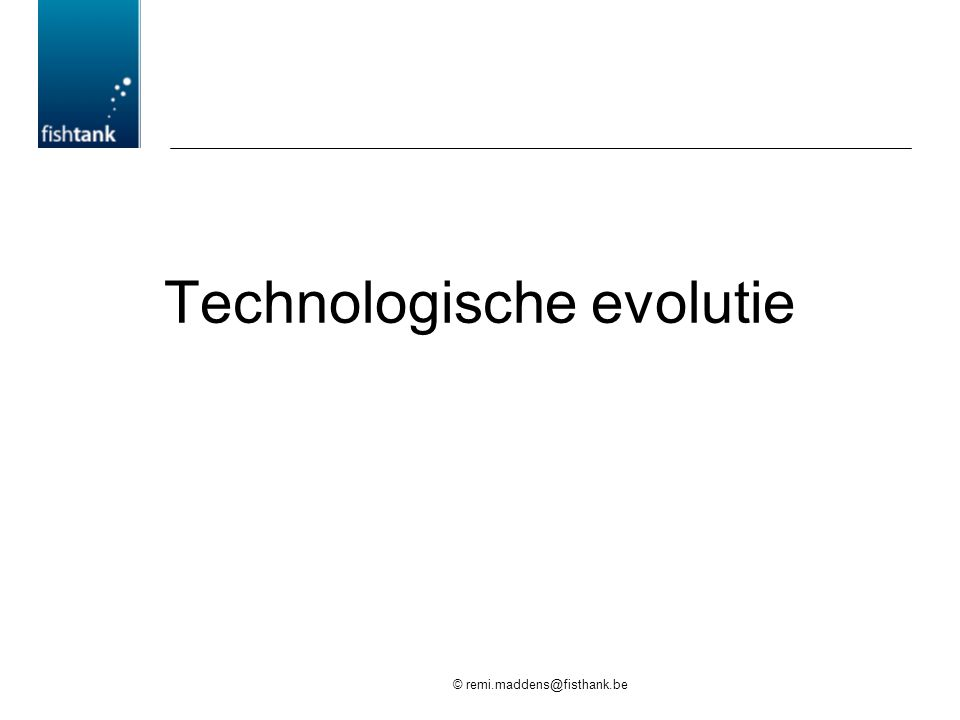 © remi.maddens@fisthank.be Technologische evolutie