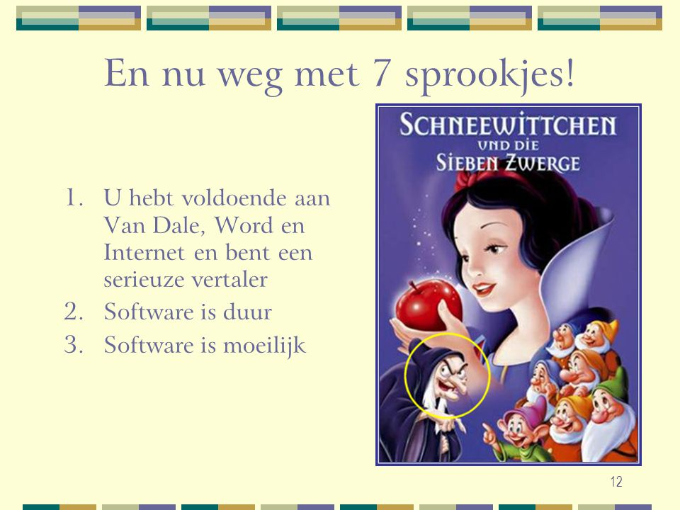 12 En nu weg met 7 sprookjes! 1. U hebt voldoende aan Van Dale, Word en Internet en bent een serieuze vertaler 2. Software is duur 3. Software is moei