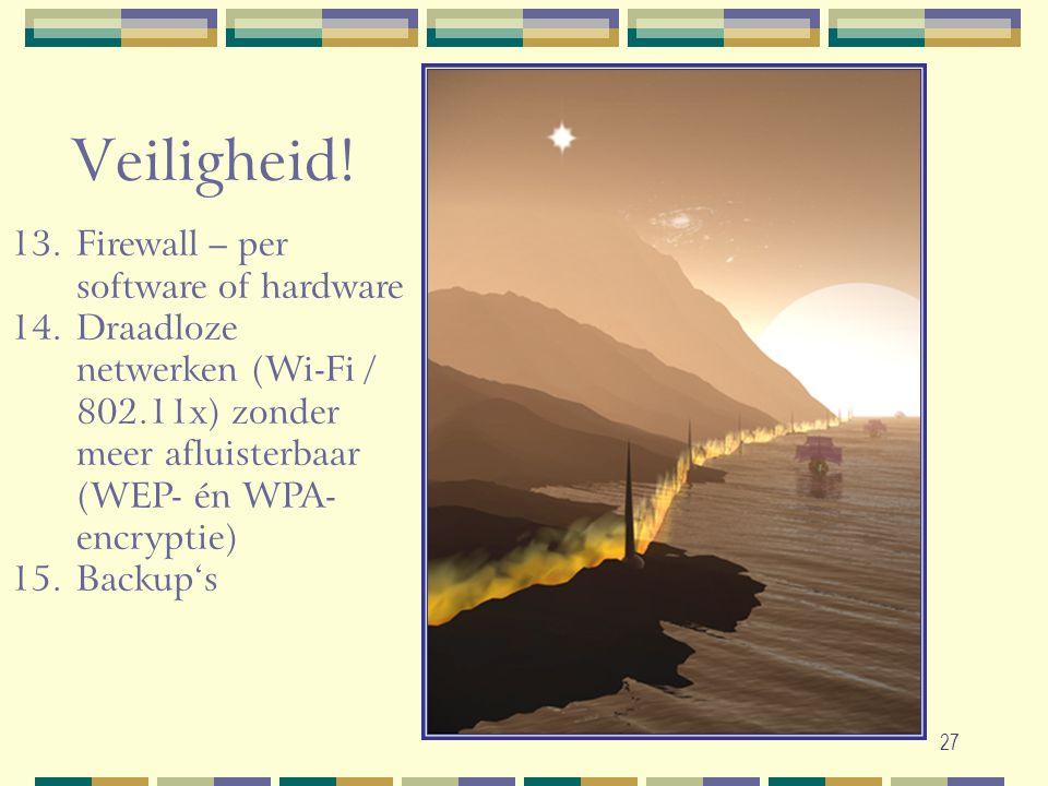 27 13.Firewall – per software of hardware 14.Draadloze netwerken (Wi-Fi / 802.11x) zonder meer afluisterbaar (WEP- én WPA- encryptie) 15.Backup's Veil