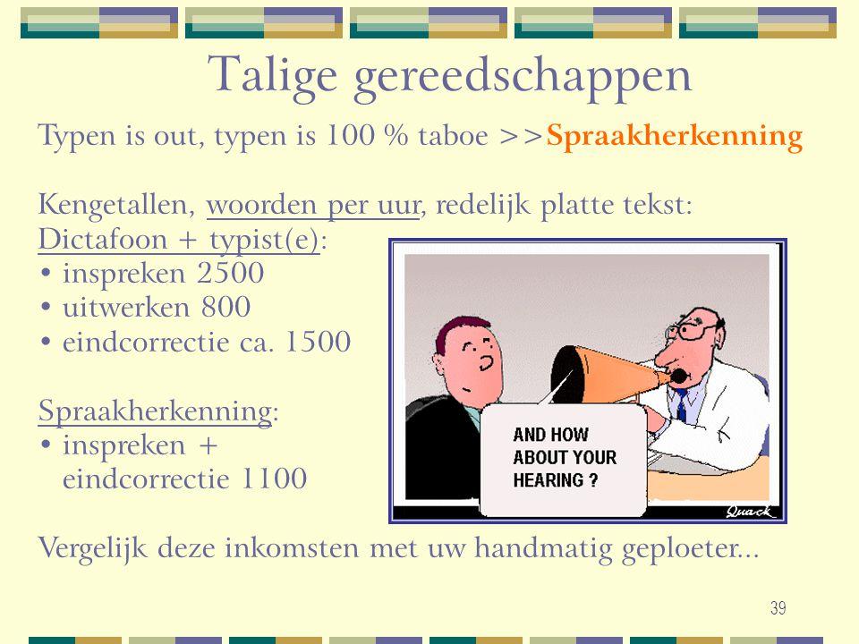 39 Talige gereedschappen Typen is out, typen is 100 % taboe >> Spraakherkenning Kengetallen, woorden per uur, redelijk platte tekst: Dictafoon + typis