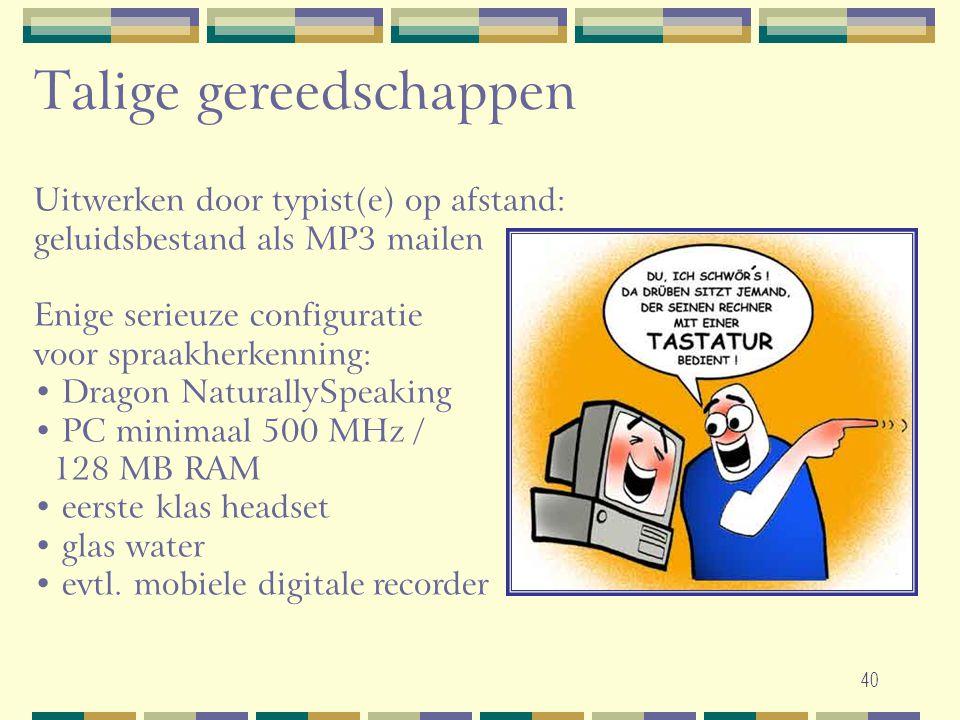 40 Talige gereedschappen Uitwerken door typist(e) op afstand: geluidsbestand als MP3 mailen Enige serieuze configuratie voor spraakherkenning: • Drago