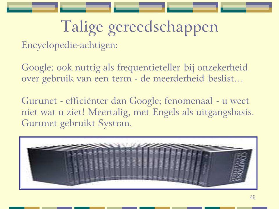 46 Talige gereedschappen Encyclopedie-achtigen: Google; ook nuttig als frequentieteller bij onzekerheid over gebruik van een term - de meerderheid bes