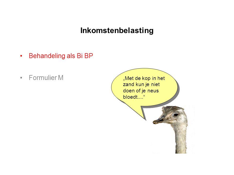 """Inkomstenbelasting •Behandeling als Bi BP •Formulier M """"Met de kop in het zand kun je niet doen of je neus bloedt...."""