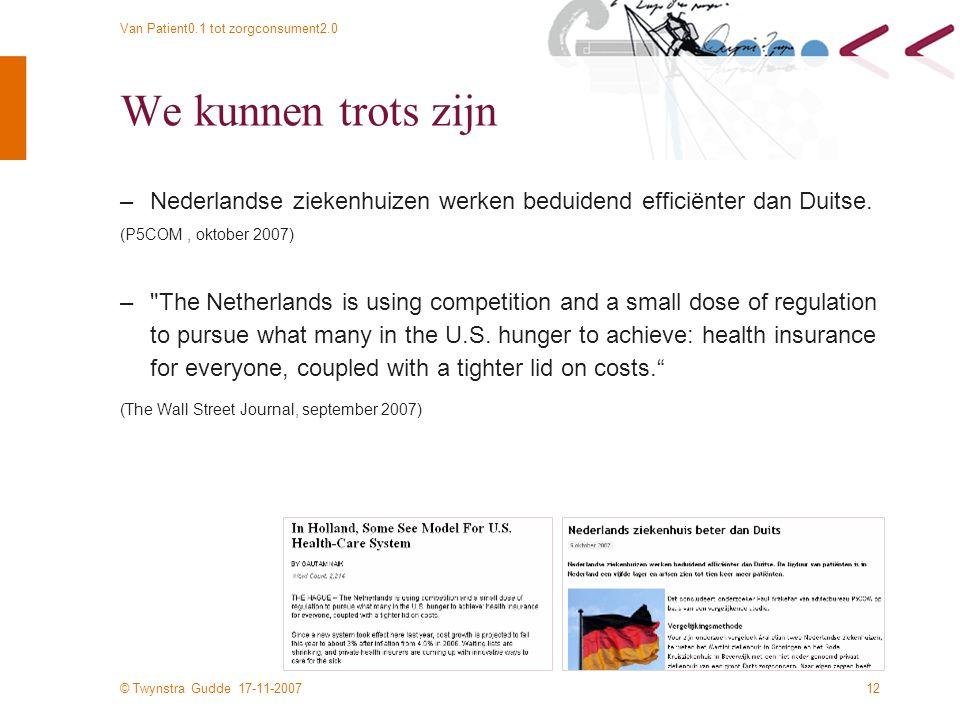 © Twynstra Gudde 17-11-2007 Van Patient0.1 tot zorgconsument2.0 12 We kunnen trots zijn –Nederlandse ziekenhuizen werken beduidend efficiënter dan Duitse.