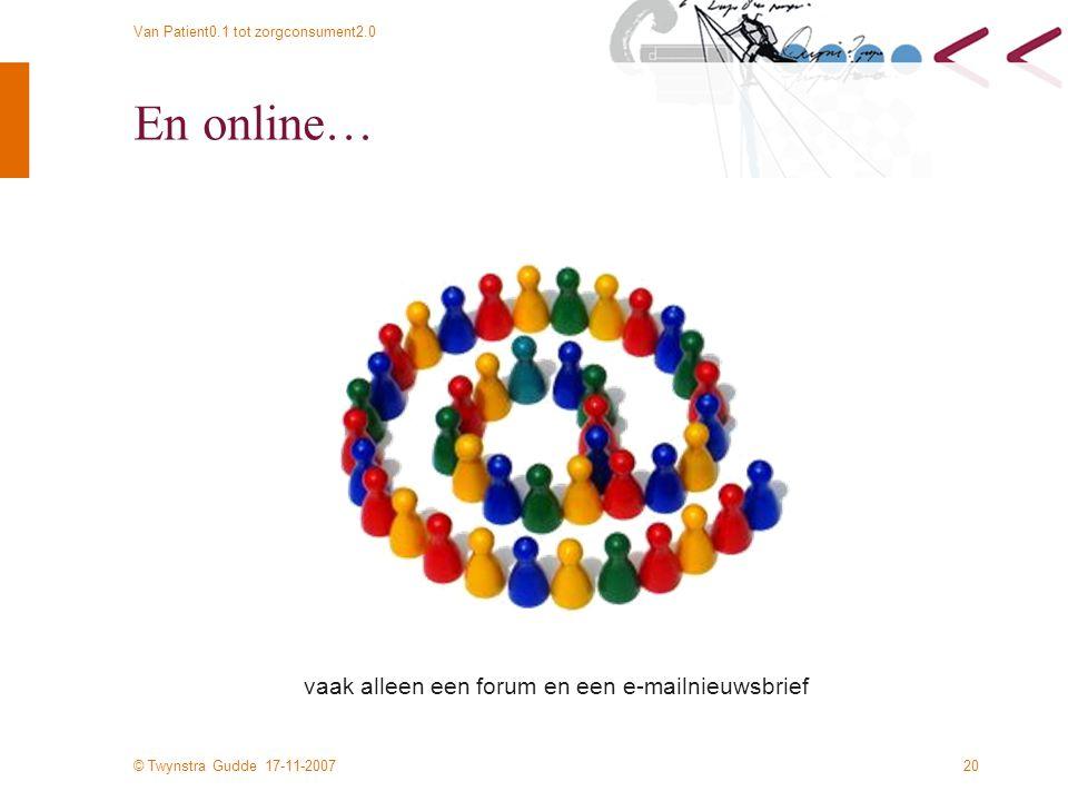 © Twynstra Gudde 17-11-2007 Van Patient0.1 tot zorgconsument2.0 20 En online… vaak alleen een forum en een e-mailnieuwsbrief