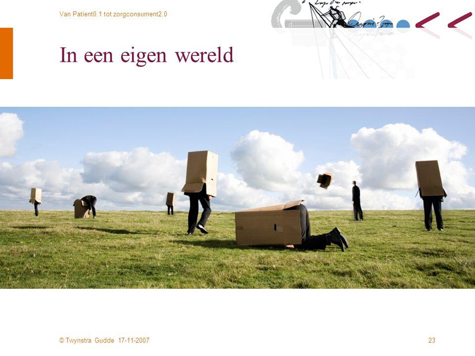 © Twynstra Gudde 17-11-2007 Van Patient0.1 tot zorgconsument2.0 23 In een eigen wereld