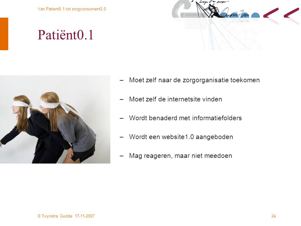 © Twynstra Gudde 17-11-2007 Van Patient0.1 tot zorgconsument2.0 24 Patiënt0.1 –Moet zelf naar de zorgorganisatie toekomen –Moet zelf de internetsite vinden –Wordt benaderd met informatiefolders –Wordt een website1.0 aangeboden –Mag reageren, maar niet meedoen