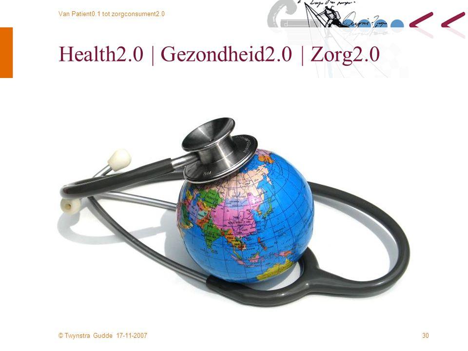 © Twynstra Gudde 17-11-2007 Van Patient0.1 tot zorgconsument2.0 30 Health2.0 | Gezondheid2.0 | Zorg2.0