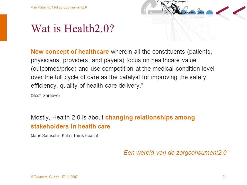 © Twynstra Gudde 17-11-2007 Van Patient0.1 tot zorgconsument2.0 31 Wat is Health2.0? New concept of healthcare wherein all the constituents (patients,