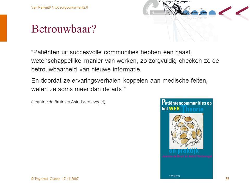 © Twynstra Gudde 17-11-2007 Van Patient0.1 tot zorgconsument2.0 36 Betrouwbaar.