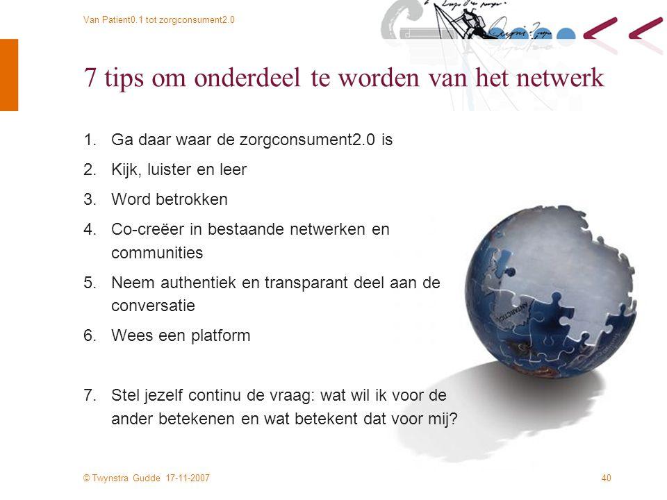 © Twynstra Gudde 17-11-2007 Van Patient0.1 tot zorgconsument2.0 40 7 tips om onderdeel te worden van het netwerk 1.Ga daar waar de zorgconsument2.0 is 2.Kijk, luister en leer 3.Word betrokken 4.Co-creëer in bestaande netwerken en communities 5.Neem authentiek en transparant deel aan de conversatie 6.Wees een platform 7.Stel jezelf continu de vraag: wat wil ik voor de ander betekenen en wat betekent dat voor mij?
