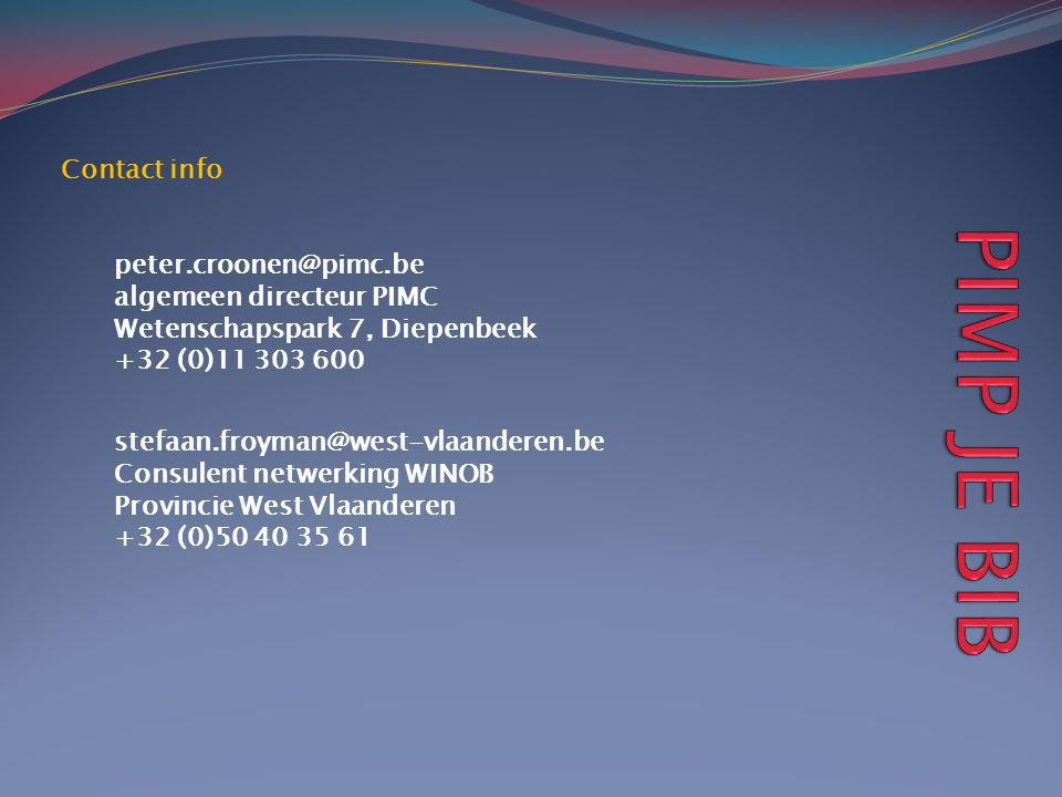 Contact info peter.croonen@pimc.be algemeen directeur PIMC Wetenschapspark 7, Diepenbeek +32 (0)11 303 600 stefaan.froyman@west-vlaanderen.be Consulent netwerking WINOB Provincie West Vlaanderen +32 (0)50 40 35 61