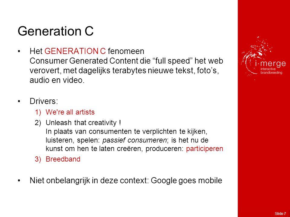 Slide 7 Generation C •Het GENERATION C fenomeen Consumer Generated Content die full speed het web verovert, met dagelijks terabytes nieuwe tekst, foto's, audio en video.